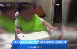 2.5 yaşındaki çocuğa alkol içirdiler!