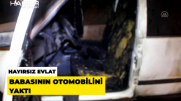 Hayırsız evlat babasının arabasını yaktı